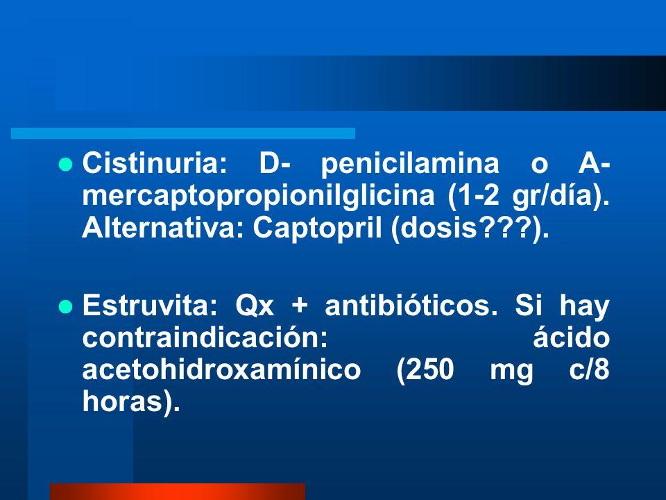 Cistinuria: D- penicilamina o A- mercaptopropionilglicina (1-2 gr/día). Alternativa: Captopril (dosis???). Estruvita: Qx + antibióticos. Si hay contra