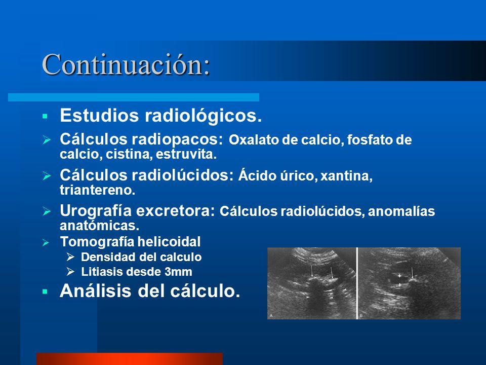 Continuación: Estudios radiológicos. Cálculos radiopacos: Oxalato de calcio, fosfato de calcio, cistina, estruvita. Cálculos radiolúcidos: Ácido úrico