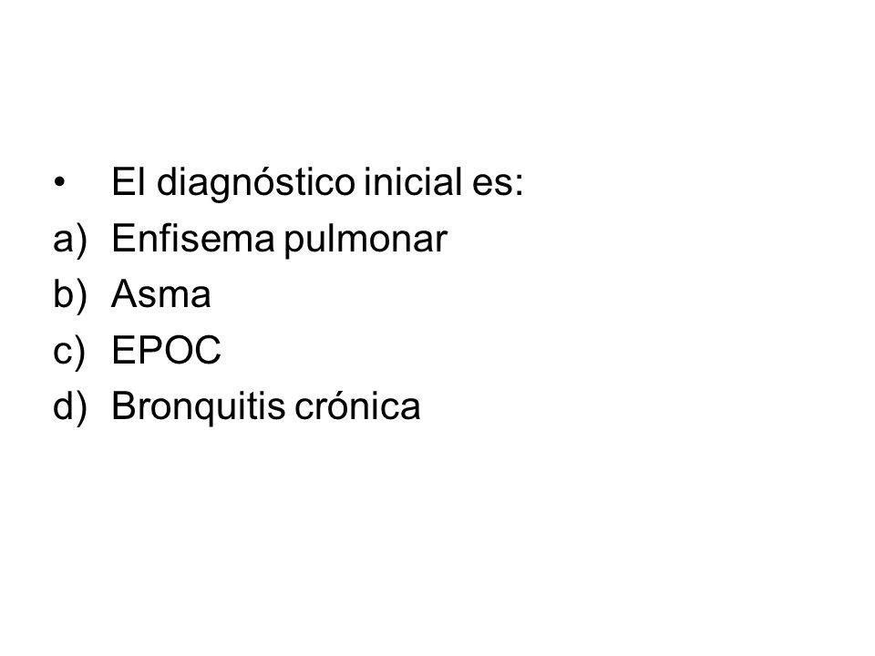 El diagnóstico inicial es: a)Enfisema pulmonar b)Asma c)EPOC d)Bronquitis crónica