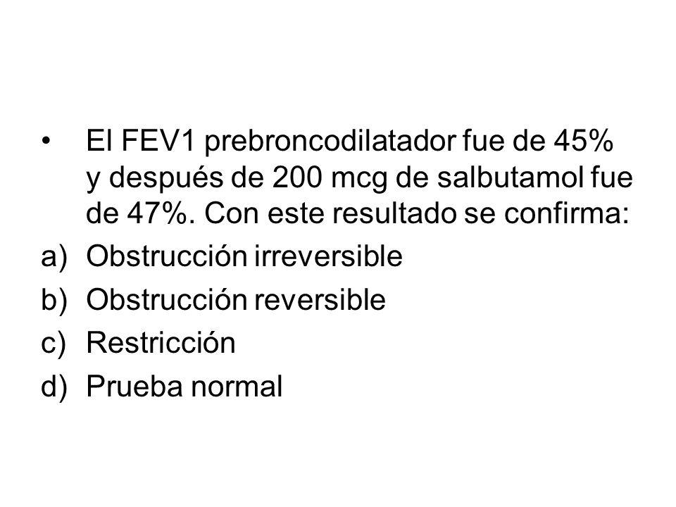 El FEV1 prebroncodilatador fue de 45% y después de 200 mcg de salbutamol fue de 47%. Con este resultado se confirma: a)Obstrucción irreversible b)Obst