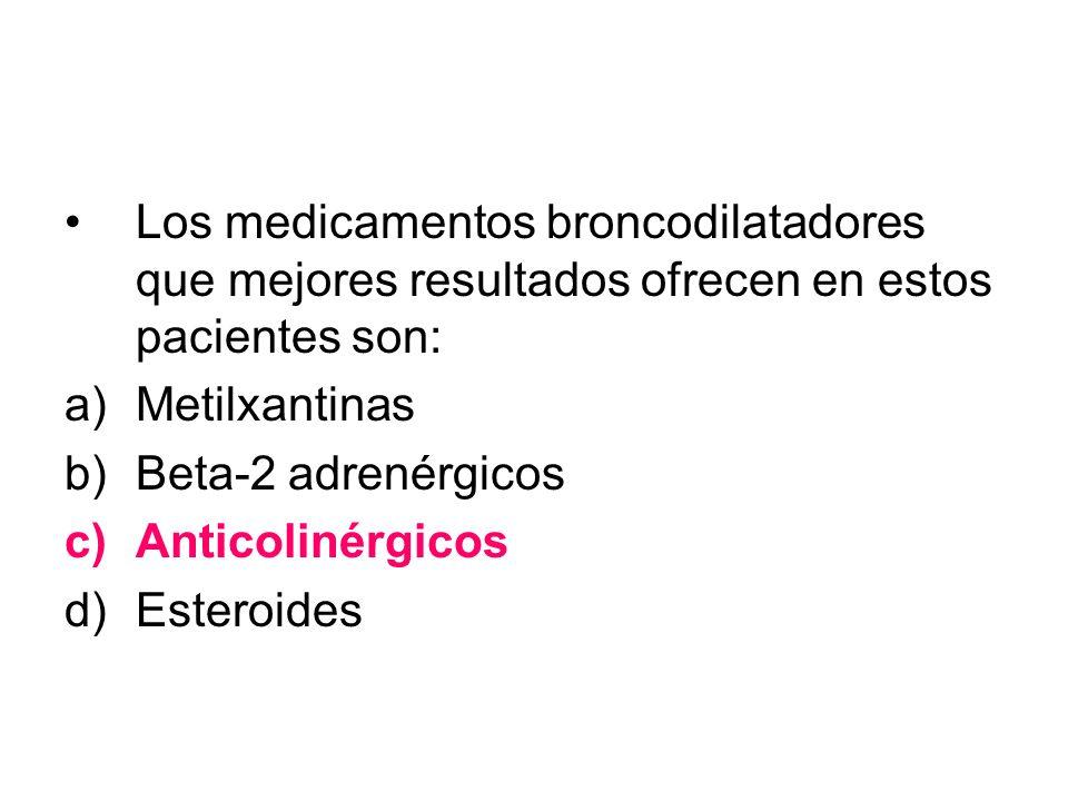 Los medicamentos broncodilatadores que mejores resultados ofrecen en estos pacientes son: a)Metilxantinas b)Beta-2 adrenérgicos c)Anticolinérgicos d)E