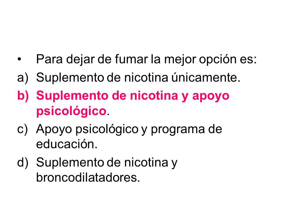 Para dejar de fumar la mejor opción es: a)Suplemento de nicotina únicamente. b)Suplemento de nicotina y apoyo psicológico. c)Apoyo psicológico y progr