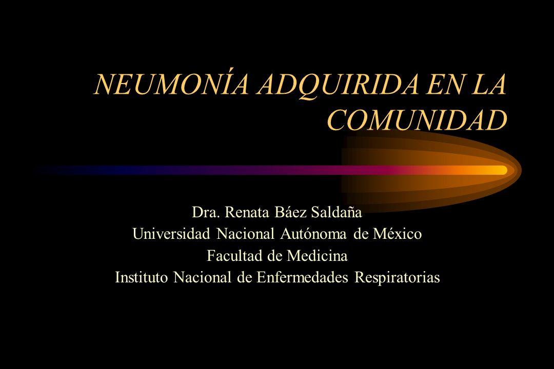 NEUMONÍA ADQUIRIDA EN LA COMUNIDAD Dra. Renata Báez Saldaña Universidad Nacional Autónoma de México Facultad de Medicina Instituto Nacional de Enferme