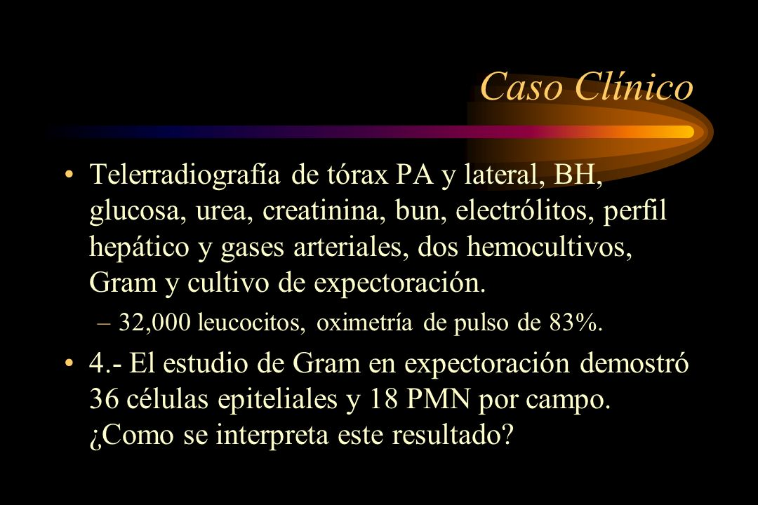 Caso Clínico Telerradiografía de tórax PA y lateral, BH, glucosa, urea, creatinina, bun, electrólitos, perfil hepático y gases arteriales, dos hemocul
