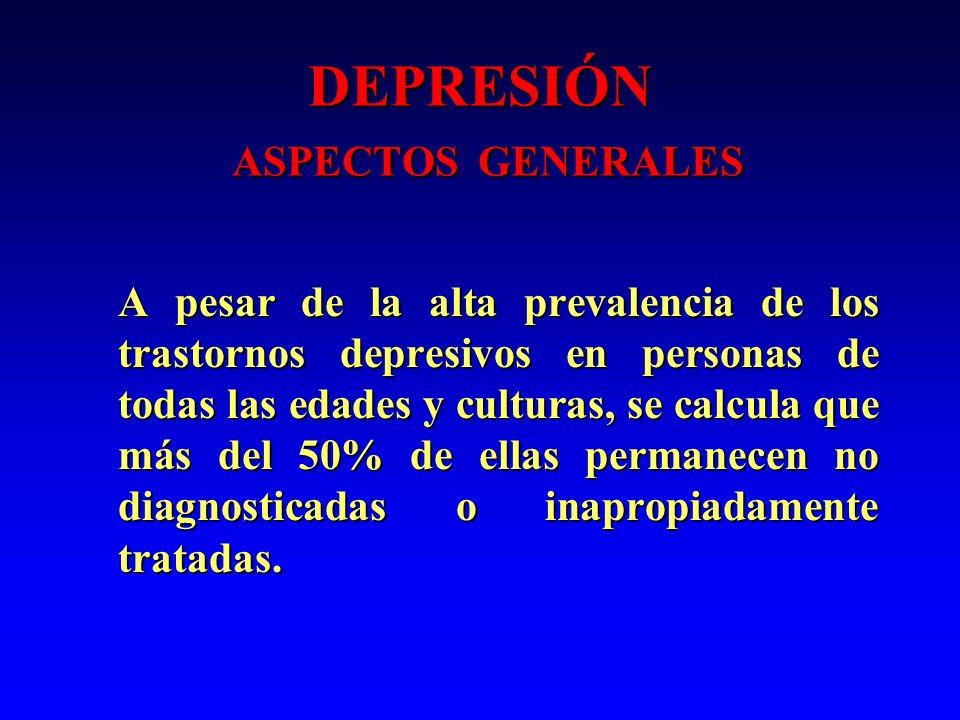 DEPRESIÓN ASPECTOS GENERALES A pesar de la alta prevalencia de los trastornos depresivos en personas de todas las edades y culturas, se calcula que má