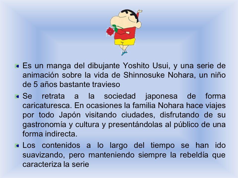 Es un manga del dibujante Yoshito Usui, y una serie de animación sobre la vida de Shinnosuke Nohara, un niño de 5 años bastante travieso Se retrata a