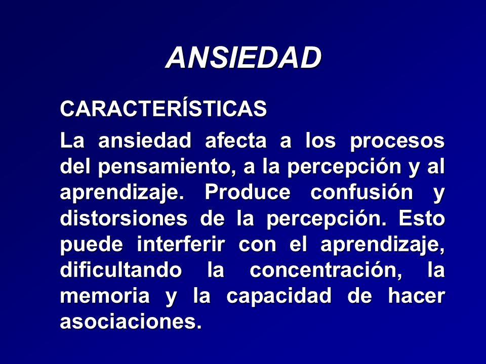 ANSIEDADCARACTERÍSTICAS La ansiedad afecta a los procesos del pensamiento, a la percepción y al aprendizaje. Produce confusión y distorsiones de la pe