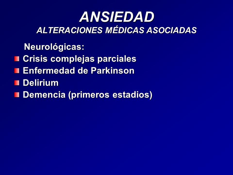 ANSIEDAD ALTERACIONES MÉDICAS ASOCIADAS Neurológicas: Neurológicas: Crisis complejas parciales Enfermedad de Parkinson Delirium Demencia (primeros est