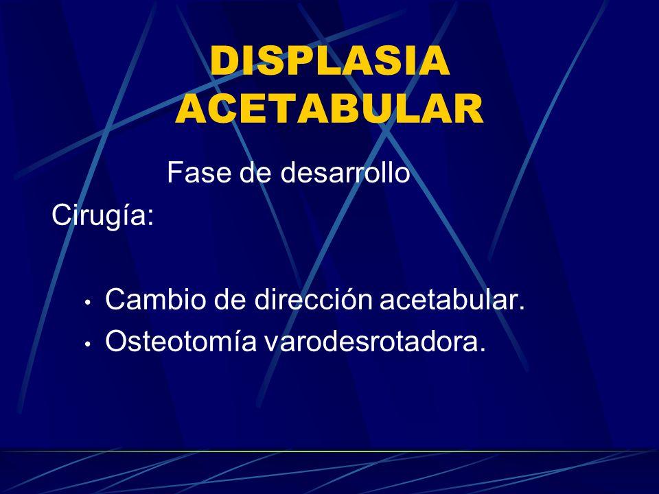 DISPLASIA ACETABULAR Fase de desarrollo Cirugía: Cambio de dirección acetabular. Osteotomía varodesrotadora.
