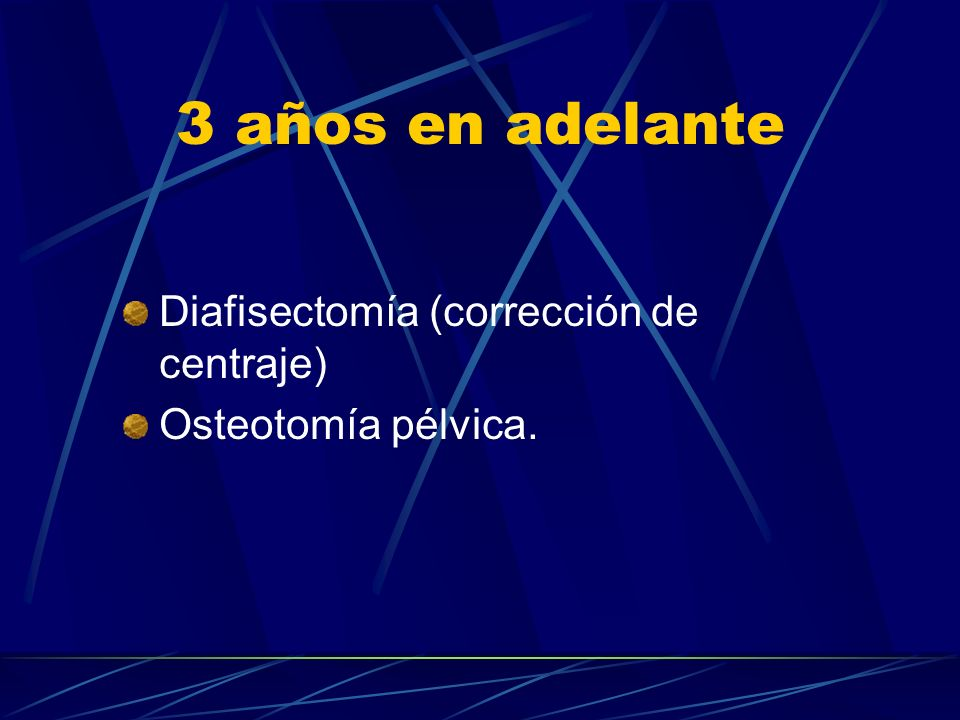 3 años en adelante Diafisectomía (corrección de centraje) Osteotomía pélvica.