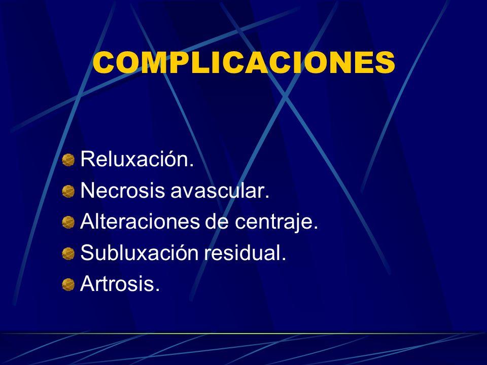 COMPLICACIONES Reluxación. Necrosis avascular. Alteraciones de centraje. Subluxación residual. Artrosis.
