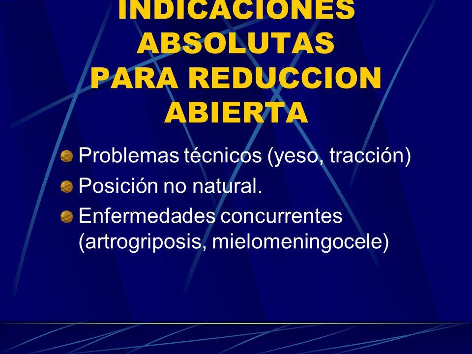 INDICACIONES ABSOLUTAS PARA REDUCCION ABIERTA Problemas técnicos (yeso, tracción) Posición no natural. Enfermedades concurrentes (artrogriposis, mielo