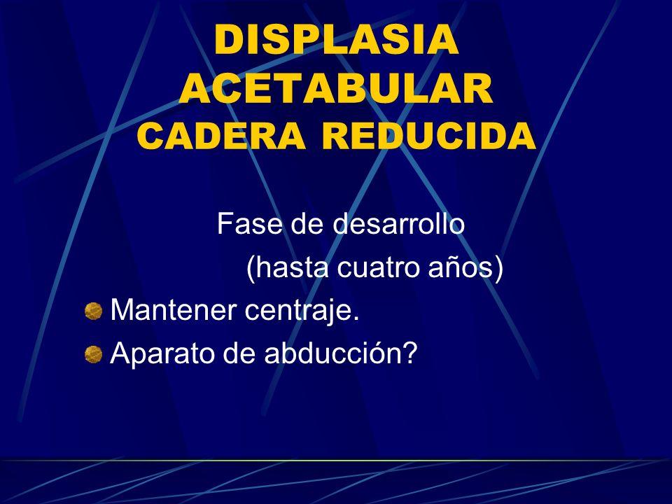 DISPLASIA ACETABULAR Fase de desarrollo Cirugía: Cambio de dirección acetabular.