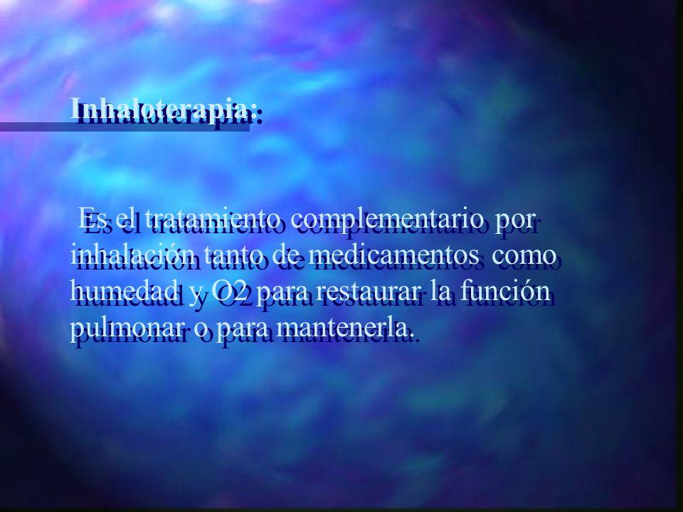 Inhaloterapia: Es el tratamiento complementario por inhalación tanto de medicamentos como humedad y O2 para restaurar la función pulmonar o para mantenerla.