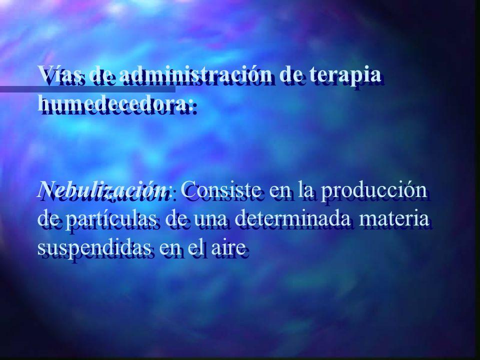Forma de administración de Terapia Humedecedora: * Cámara * Mascarilla * Presión positiva * Intubación traqueal Forma de administración de Terapia Hum