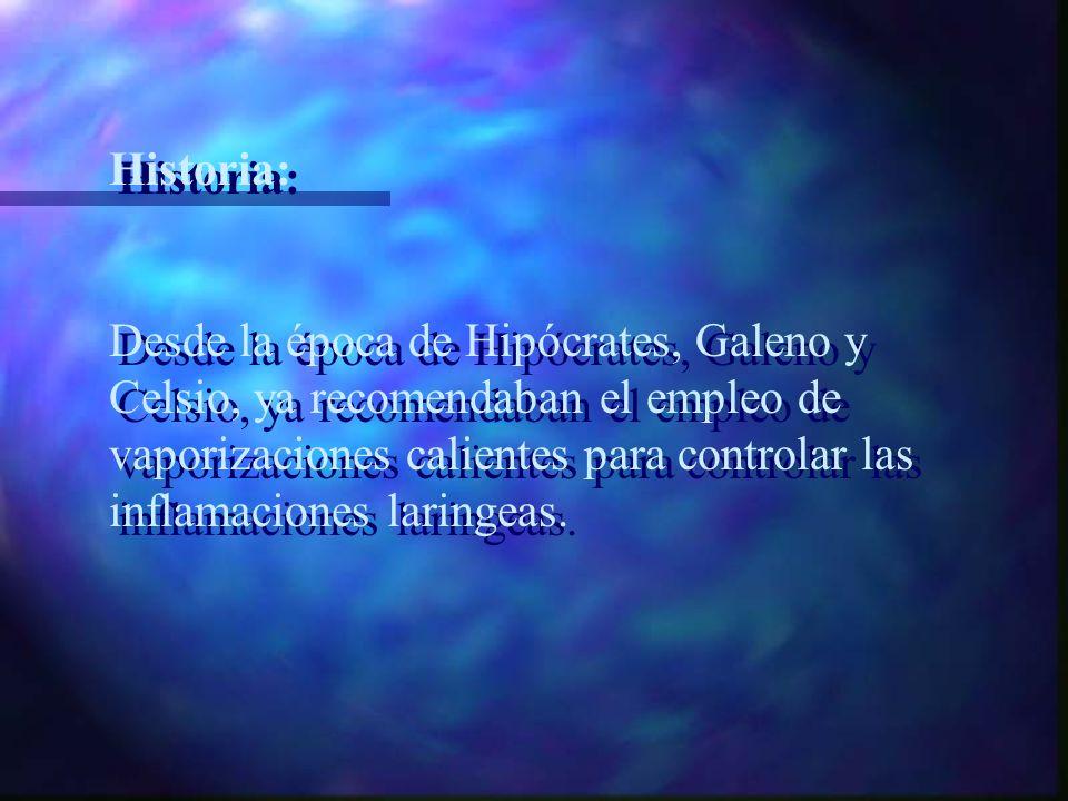Historia: Desde la época de Hipócrates, Galeno y Celsio, ya recomendaban el empleo de vaporizaciones calientes para controlar las inflamaciones laringeas.
