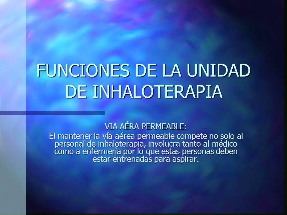 FUNCIONES DE LA UNIDAD DE INHALOTERAPIA VIA AÉREA PERMEABLE: -Aspiración de secresión traqueobronquial. -Lavado bronquial.