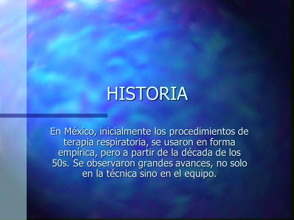 HISTORIA En México, inicialmente los procedimientos de terapia respiratoria, se usaron en forma empírica, pero a partir de la década de los 50s.