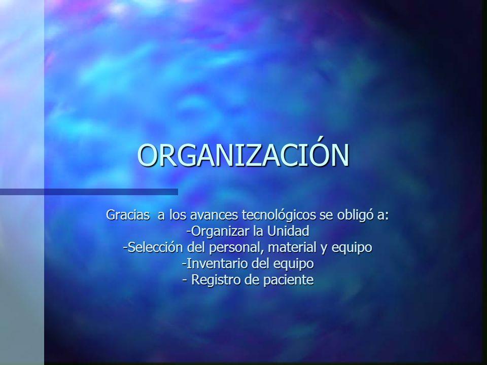 ORGANIZACIÓN Gracias a los avances tecnológicos se obligó a: -Organizar la Unidad -Selección del personal, material y equipo -Inventario del equipo - Registro de paciente
