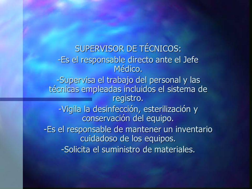 SUPERVISOR DE TÉCNICOS: -Es el responsable directo ante el Jefe Médico.