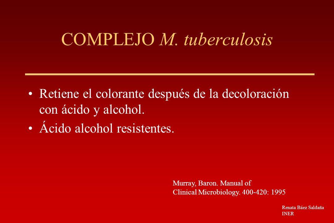 COMPLEJO M. tuberculosis Retiene el colorante después de la decoloración con ácido y alcohol. Ácido alcohol resistentes. Murray, Baron. Manual of Clin