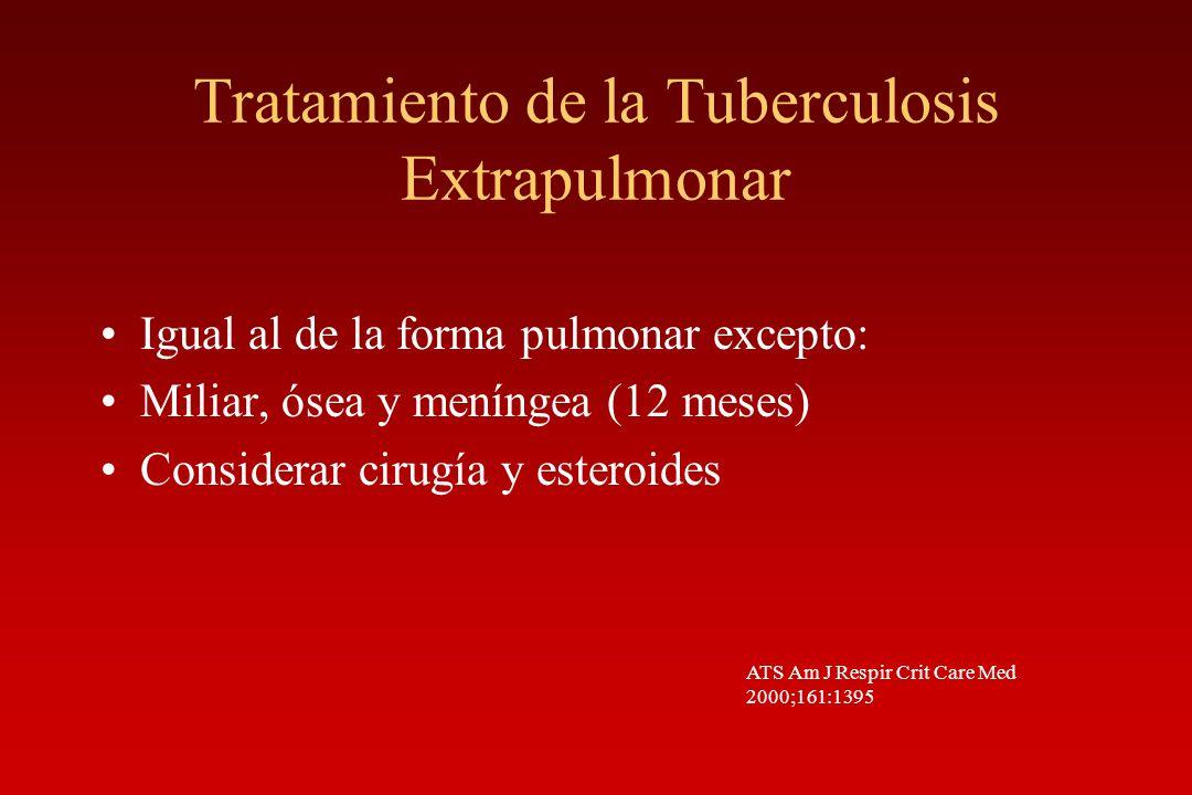 Tratamiento de la Tuberculosis Extrapulmonar Igual al de la forma pulmonar excepto: Miliar, ósea y meníngea (12 meses) Considerar cirugía y esteroides