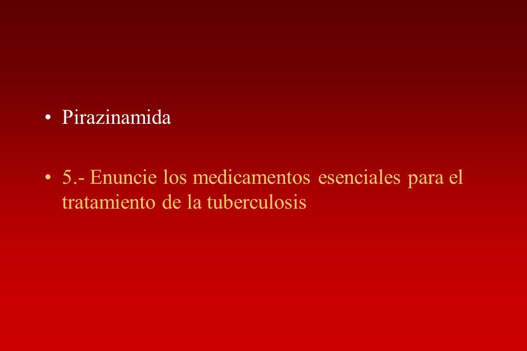 Pirazinamida 5.- Enuncie los medicamentos esenciales para el tratamiento de la tuberculosis