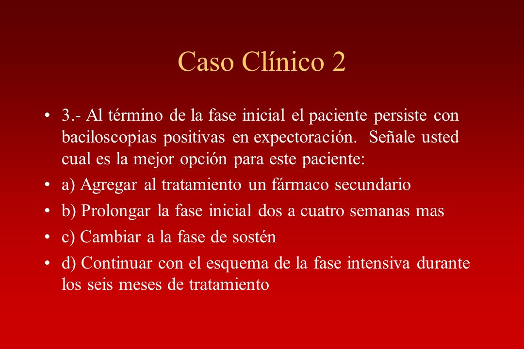 Caso Clínico 2 3.- Al término de la fase inicial el paciente persiste con baciloscopias positivas en expectoración. Señale usted cual es la mejor opci