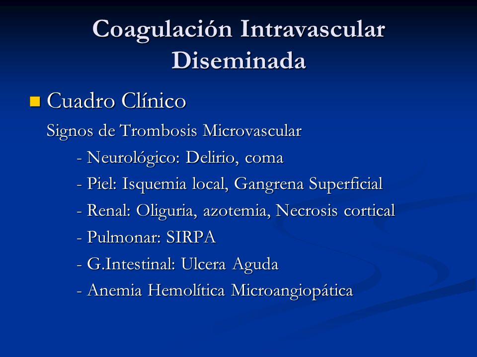 Coagulación Intravascular Diseminada Cuadro Clínico Cuadro Clínico Signos de Trombosis Microvascular - Neurológico: Delirio, coma - Piel: Isquemia local, Gangrena Superficial - Renal: Oliguria, azotemia, Necrosis cortical - Pulmonar: SIRPA - G.Intestinal: Ulcera Aguda - Anemia Hemolítica Microangiopática