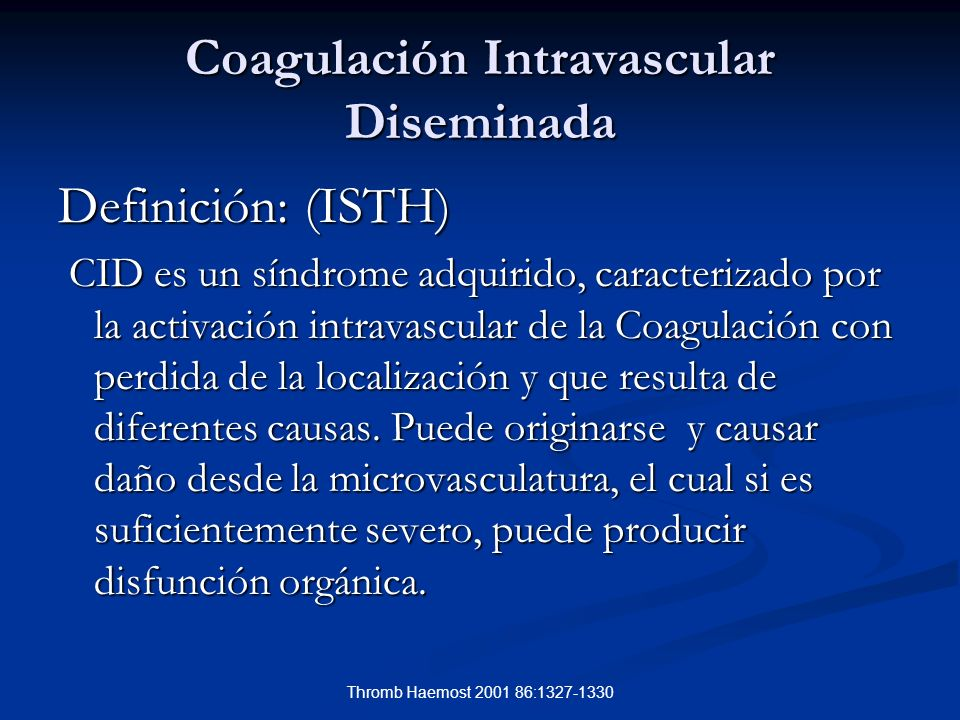 Pathophysiol Haemost Thromb 2003/2004;33:413-416 Coagulación Intravascular Diseminada Cuadro Clínico Hemorragia, petequias, equimosis Hemorragia, petequias, equimosis Trombosis en vasos de mediano calibre y lecho capilar Disfunciones orgánicas variadas Disfunciones orgánicas variadas Pruebas de Laboratorio Alteradas Pruebas de Laboratorio Alteradas