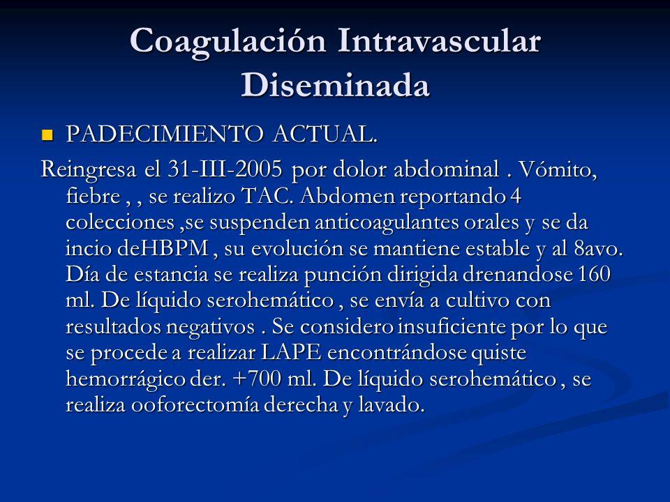 Coagulación Intravascular Diseminada PADECIMIENTO ACTUAL. PADECIMIENTO ACTUAL. Reingresa el 31-III-2005 por dolor abdominal. Vómito, fiebre,, se reali