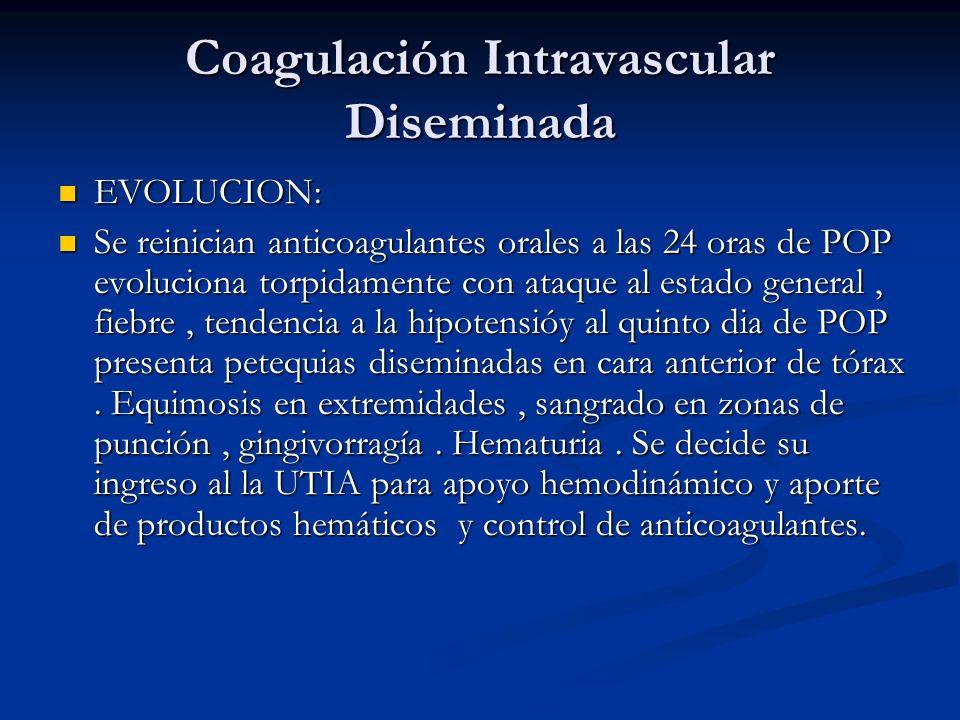 Coagulación Intravascular Diseminada EVOLUCION: EVOLUCION: Se reinician anticoagulantes orales a las 24 oras de POP evoluciona torpidamente con ataque