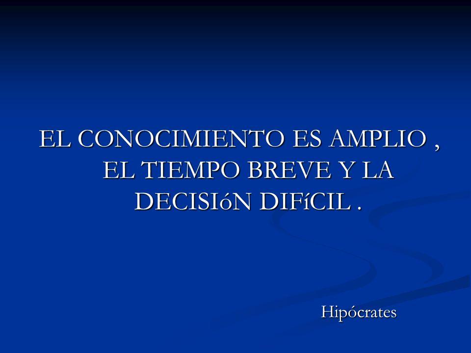 EL CONOCIMIENTO ES AMPLIO, EL TIEMPO BREVE Y LA DECISIóN DIFíCIL. Hipócrates Hipócrates