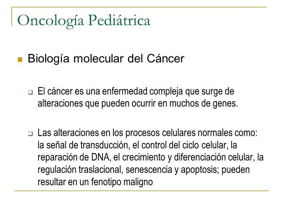 Oncología Pediátrica Biología molecular del Cáncer El cáncer es una enfermedad compleja que surge de alteraciones que pueden ocurrir en muchos de gene