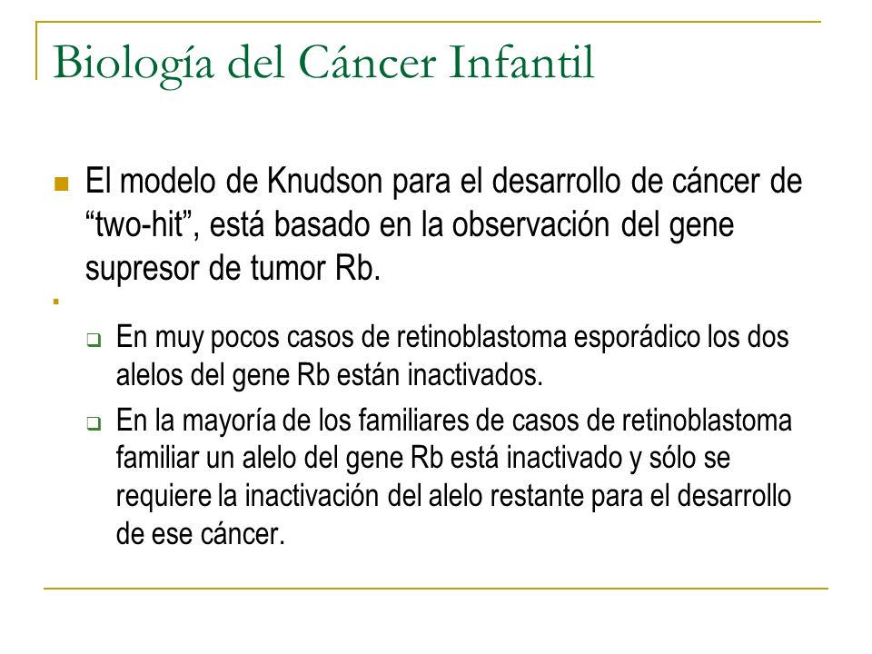 Biología del Cáncer Infantil El modelo de Knudson para el desarrollo de cáncer de two-hit, está basado en la observación del gene supresor de tumor Rb