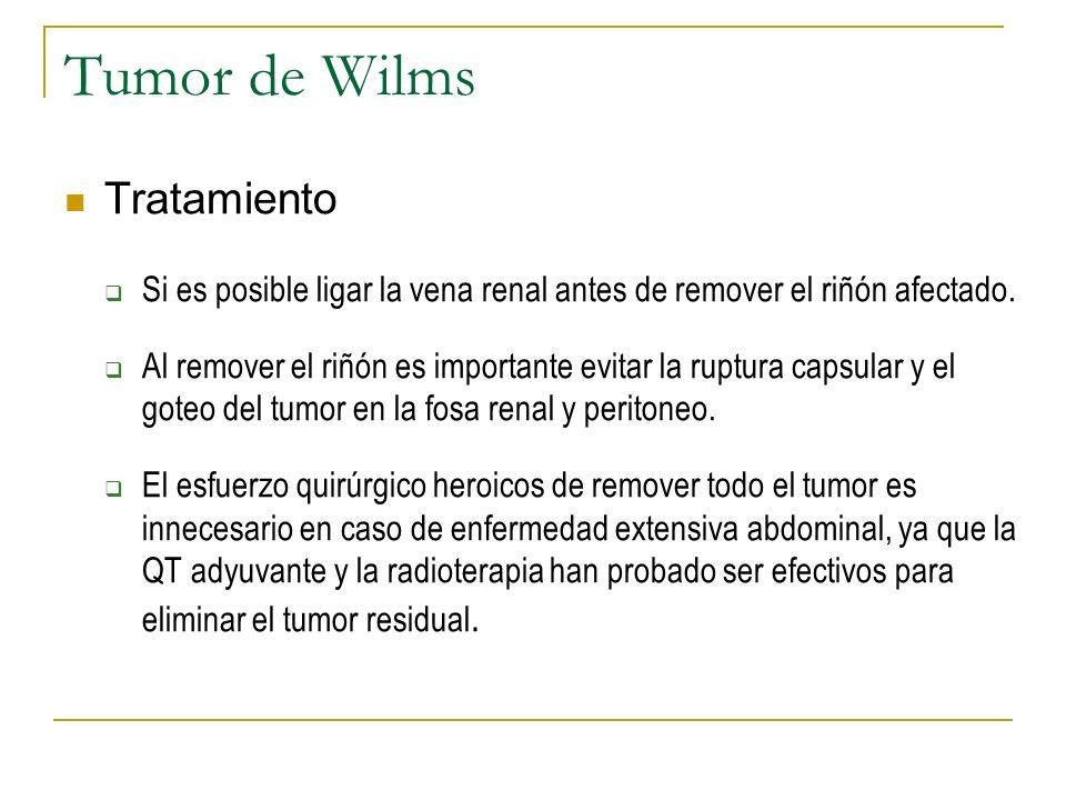 Tumor de Wilms Tratamiento Si es posible ligar la vena renal antes de remover el riñón afectado. Al remover el riñón es importante evitar la ruptura c