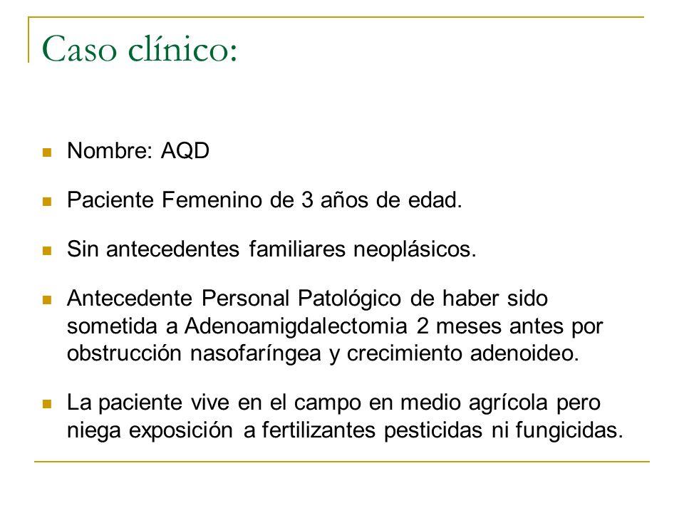 Caso clínico: Nombre: AQD Paciente Femenino de 3 años de edad. Sin antecedentes familiares neoplásicos. Antecedente Personal Patológico de haber sido