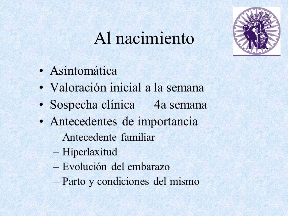 Al nacimiento Asintomática Valoración inicial a la semana Sospecha clínica 4a semana Antecedentes de importancia –Antecedente familiar –Hiperlaxitud –