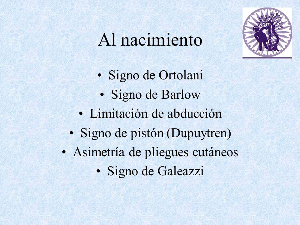 Al nacimiento Signo de Ortolani Signo de Barlow Limitación de abducción Signo de pistón (Dupuytren) Asimetría de pliegues cutáneos Signo de Galeazzi