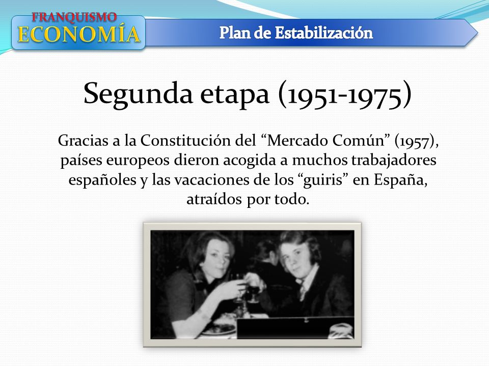Segunda etapa (1951-1975) Gracias a la Constitución del Mercado Común (1957), países europeos dieron acogida a muchos trabajadores españoles y las vac