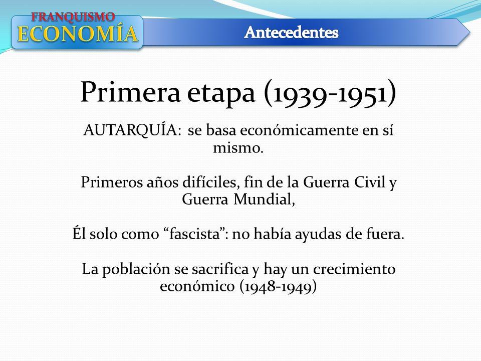 Primera etapa (1939-1951) AUTARQUÍA: se basa económicamente en sí mismo. Primeros años difíciles, fin de la Guerra Civil y Guerra Mundial, Él solo com
