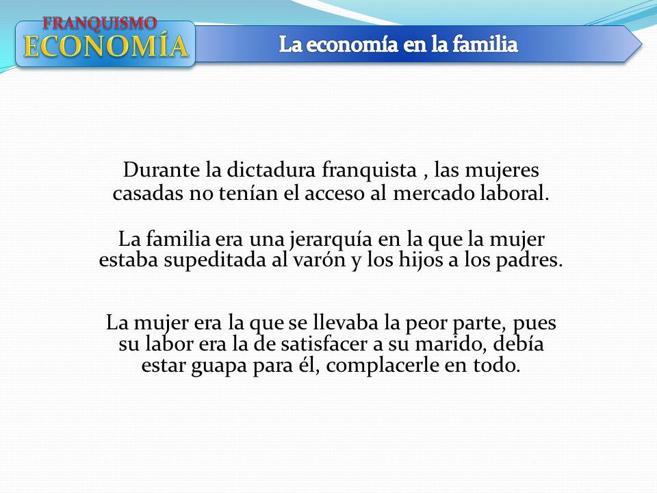 Durante la dictadura franquista, las mujeres casadas no tenían el acceso al mercado laboral. La familia era una jerarquía en la que la mujer estaba su