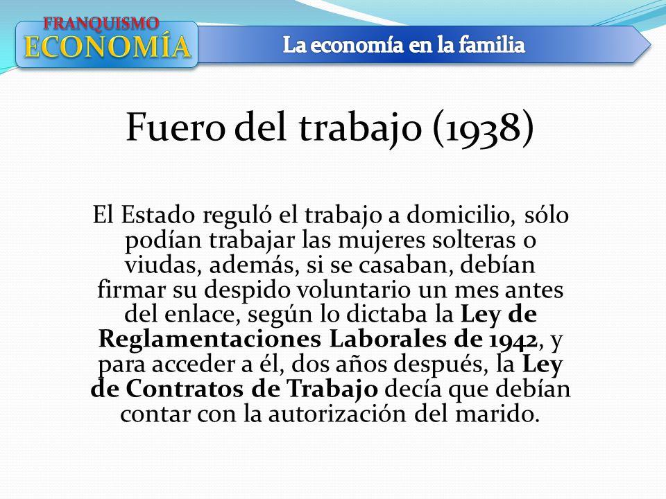 Fuero del trabajo (1938) El Estado reguló el trabajo a domicilio, sólo podían trabajar las mujeres solteras o viudas, además, si se casaban, debían fi