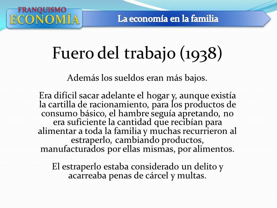 Fuero del trabajo (1938) Además los sueldos eran más bajos. Era difícil sacar adelante el hogar y, aunque existía la cartilla de racionamiento, para l