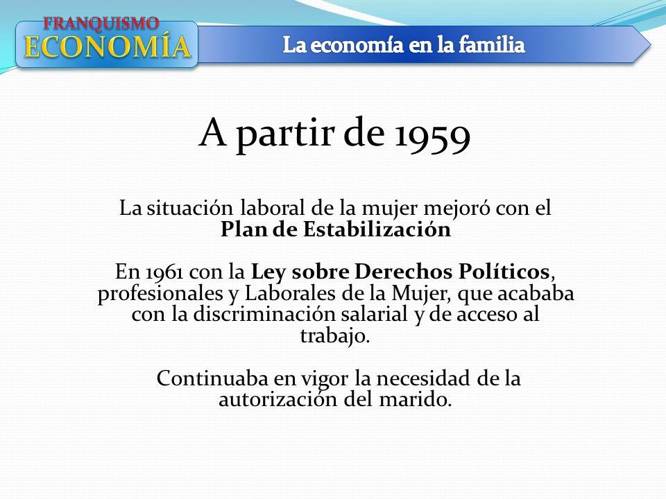 A partir de 1959 La situación laboral de la mujer mejoró con el Plan de Estabilización En 1961 con la Ley sobre Derechos Políticos, profesionales y La