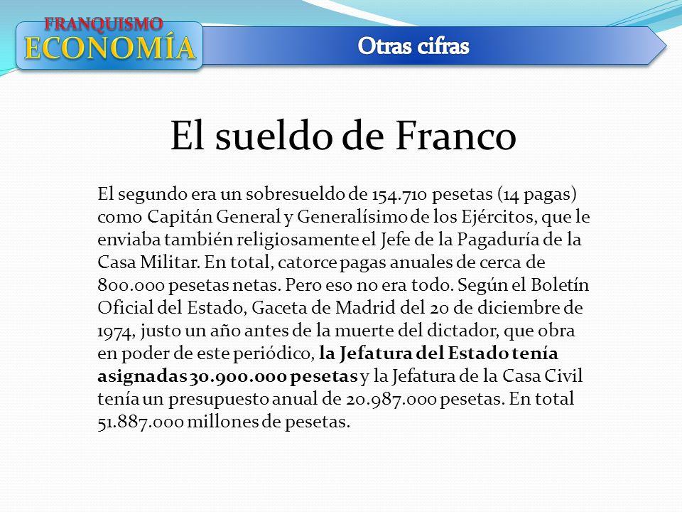 El sueldo de Franco El segundo era un sobresueldo de 154.710 pesetas (14 pagas) como Capitán General y Generalísimo de los Ejércitos, que le enviaba t