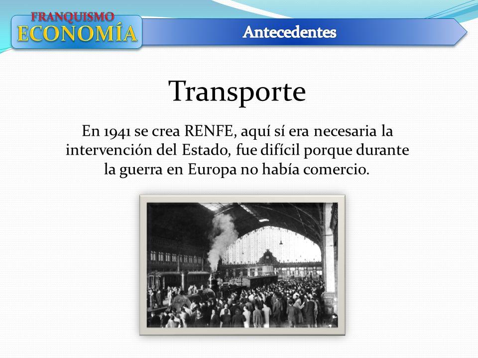 Transporte En 1941 se crea RENFE, aquí sí era necesaria la intervención del Estado, fue difícil porque durante la guerra en Europa no había comercio.