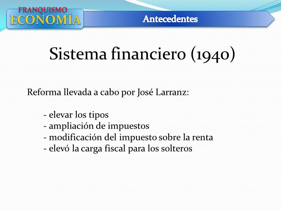 Sistema financiero (1940) Reforma llevada a cabo por José Larranz: - elevar los tipos - ampliación de impuestos - modificación del impuesto sobre la r