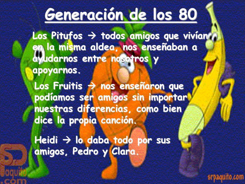 Generación de los 80 Los Pitufos todos amigos que vivían en la misma aldea, nos enseñaban a ayudarnos entre nosotros y apoyarnos. Los Fruitis nos ense