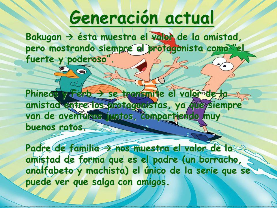 Generación actual Bakugan ésta muestra el valor de la amistad, pero mostrando siempre al protagonista como el fuerte y poderoso. Phineas y Ferb se tra